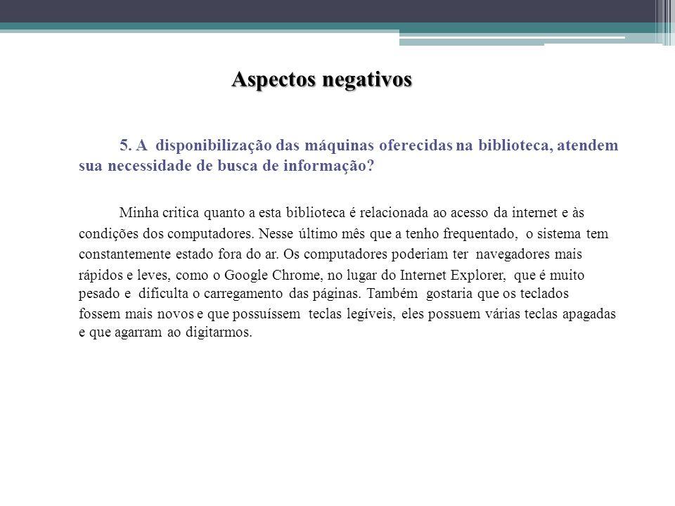 Aspectos negativos 5. A disponibilização das máquinas oferecidas na biblioteca, atendem sua necessidade de busca de informação
