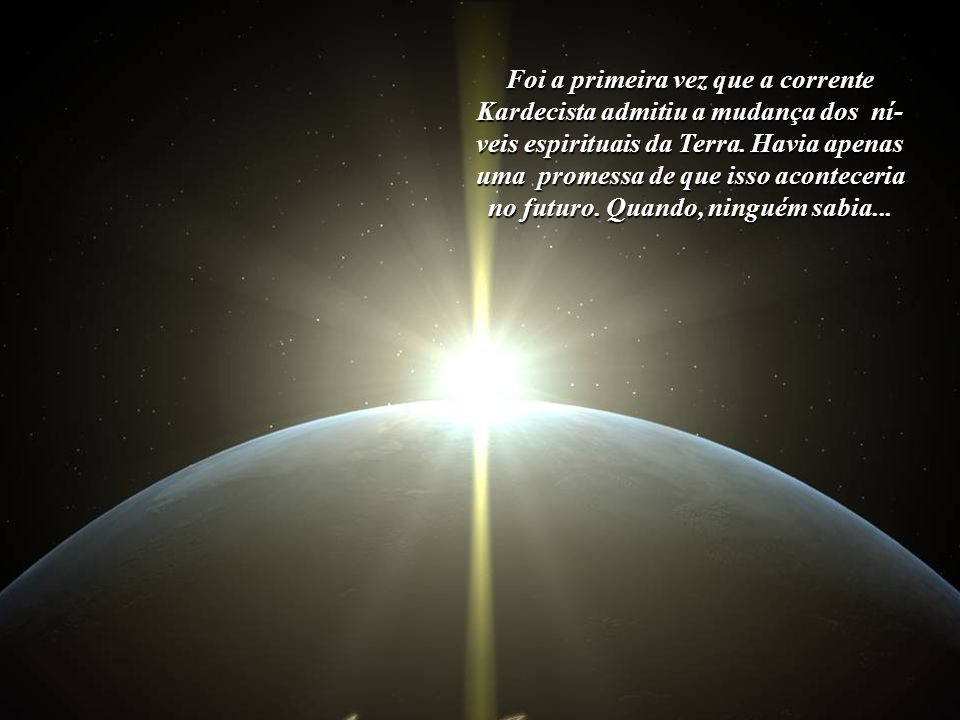 Foi a primeira vez que a corrente Kardecista admitiu a mudança dos ní-veis espirituais da Terra.