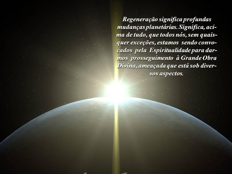 Regeneração significa profundas mudanças planetárias. Significa, aci-