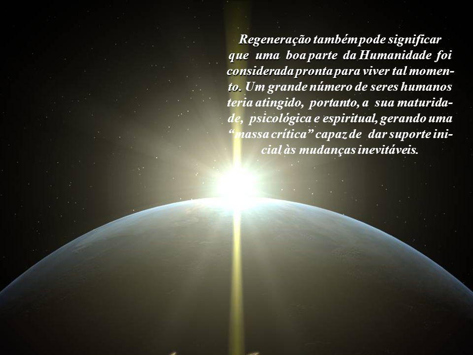 Regeneração também pode significar que uma boa parte da Humanidade foi considerada pronta para viver tal momen-to.