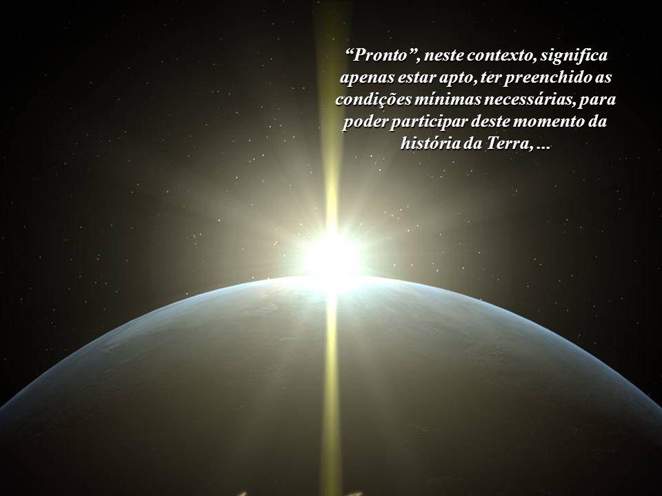 Pronto , neste contexto, significa apenas estar apto, ter preenchido as condições mínimas necessárias, para poder participar deste momento da história da Terra, ...