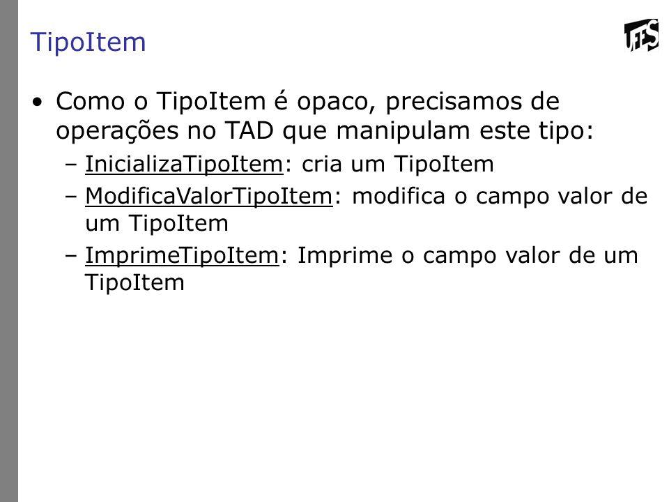 TipoItem Como o TipoItem é opaco, precisamos de operações no TAD que manipulam este tipo: InicializaTipoItem: cria um TipoItem.