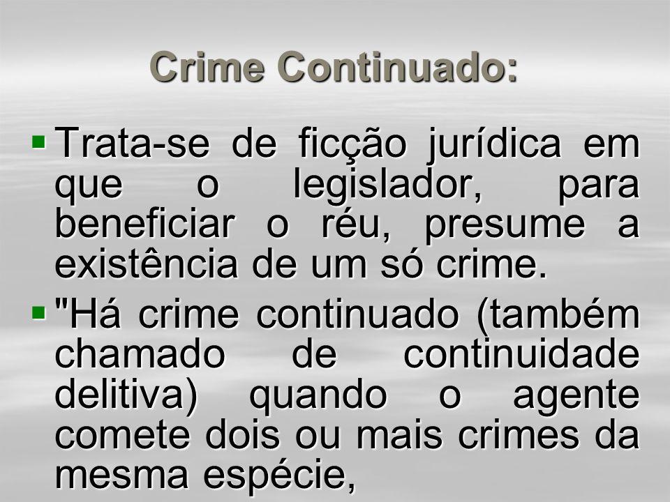 Crime Continuado: Trata-se de ficção jurídica em que o legislador, para beneficiar o réu, presume a existência de um só crime.