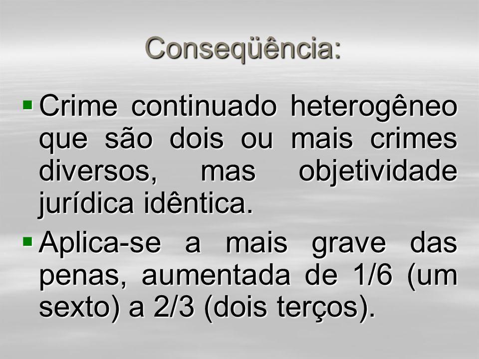 Conseqüência: Crime continuado heterogêneo que são dois ou mais crimes diversos, mas objetividade jurídica idêntica.