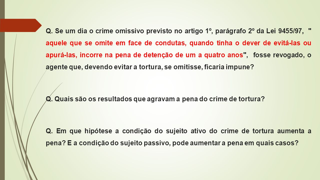 Q. Se um dia o crime omissivo previsto no artigo 1º, parágrafo 2º da Lei 9455/97, aquele que se omite em face de condutas, quando tinha o dever de evitá-las ou apurá-las, incorre na pena de detenção de um a quatro anos , fosse revogado, o agente que, devendo evitar a tortura, se omitisse, ficaria impune