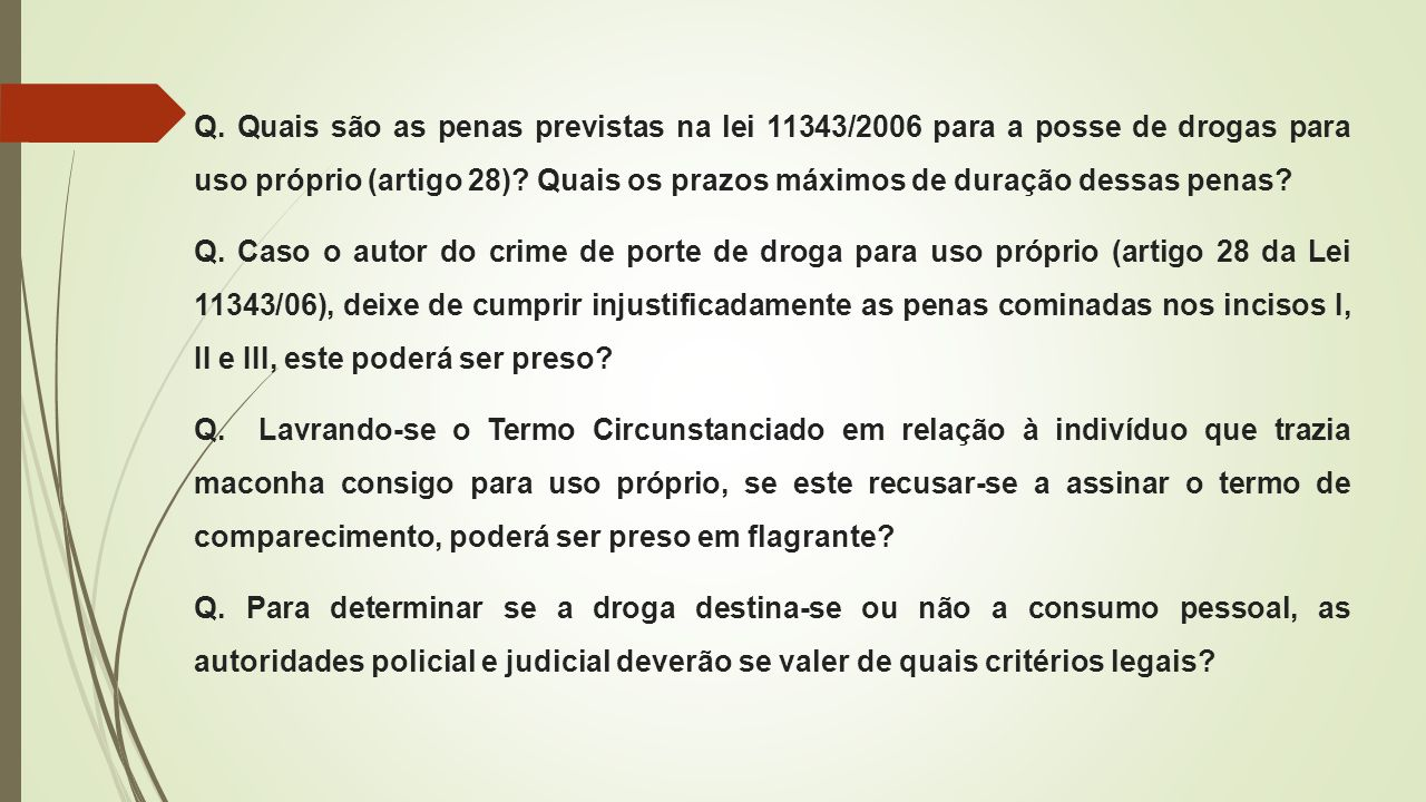Q. Quais são as penas previstas na lei 11343/2006 para a posse de drogas para uso próprio (artigo 28) Quais os prazos máximos de duração dessas penas