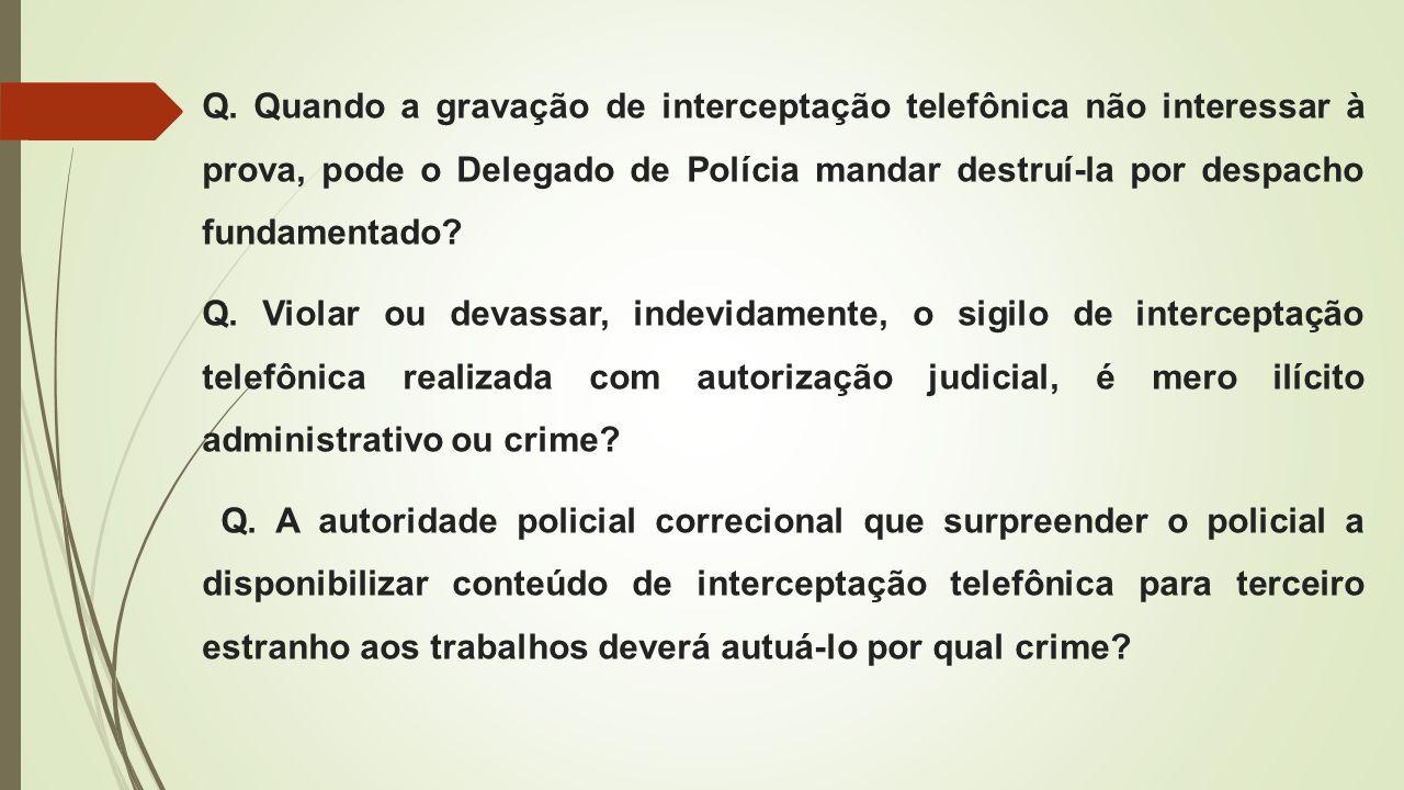 Q. Quando a gravação de interceptação telefônica não interessar à prova, pode o Delegado de Polícia mandar destruí-la por despacho fundamentado