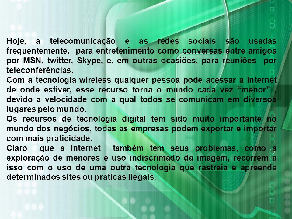 Hoje, a telecomunicação e as redes sociais são usadas frequentemente, para entretenimento como conversas entre amigos por MSN, twitter, Skype, e, em outras ocasiões, para reuniões por teleconferências.