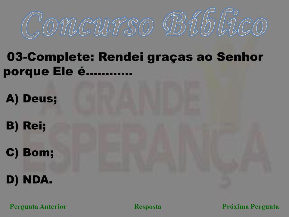 Concurso Bíblico 03-Complete: Rendei graças ao Senhor porque Ele é............ Deus; B) Rei; Bom;