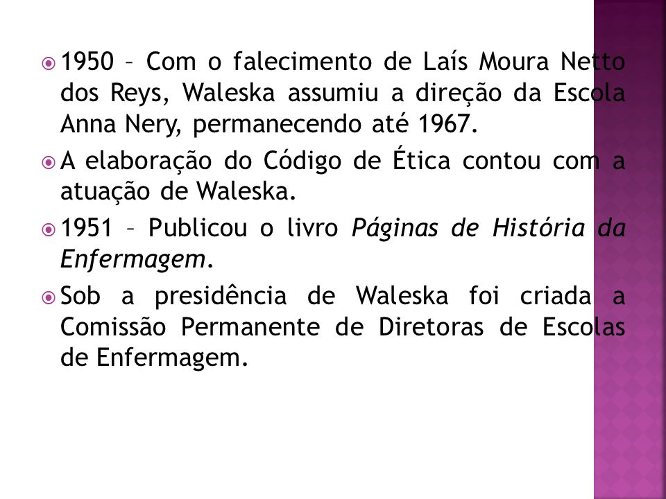 1950 – Com o falecimento de Laís Moura Netto dos Reys, Waleska assumiu a direção da Escola Anna Nery, permanecendo até 1967.