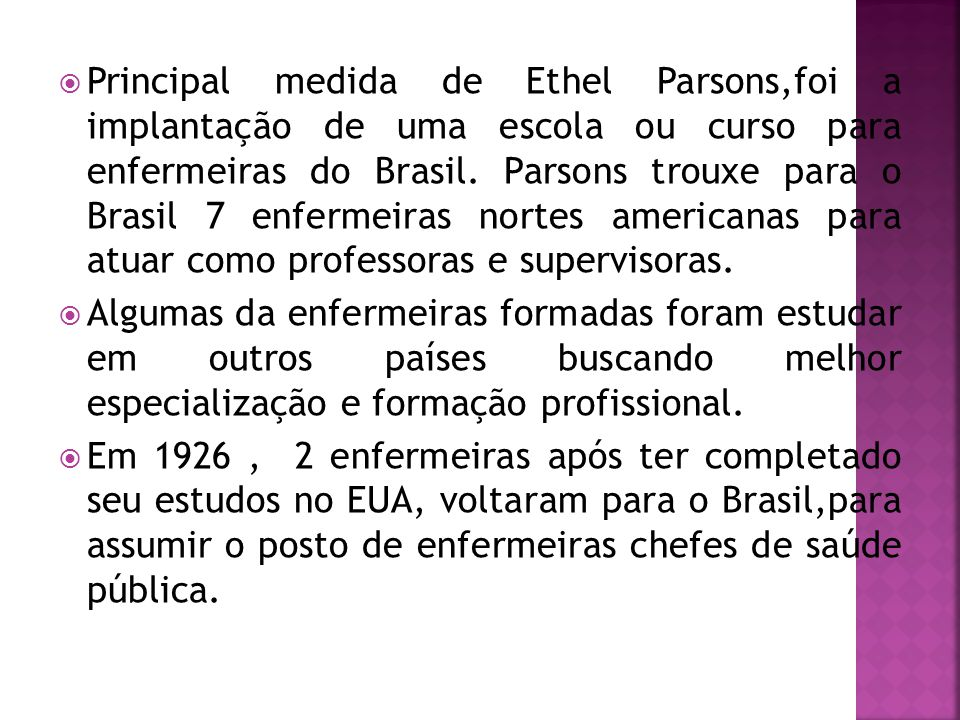 Principal medida de Ethel Parsons,foi a implantação de uma escola ou curso para enfermeiras do Brasil. Parsons trouxe para o Brasil 7 enfermeiras nortes americanas para atuar como professoras e supervisoras.