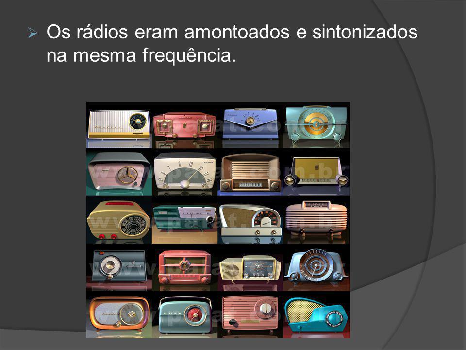 Os rádios eram amontoados e sintonizados na mesma frequência.