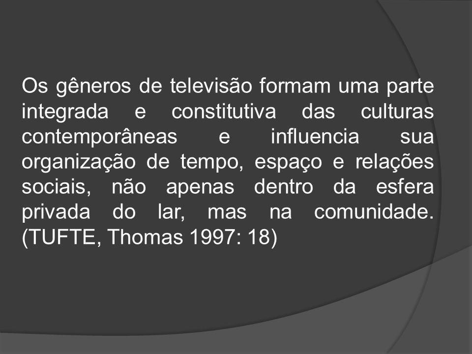 Os gêneros de televisão formam uma parte integrada e constitutiva das culturas contemporâneas e influencia sua organização de tempo, espaço e relações sociais, não apenas dentro da esfera privada do lar, mas na comunidade.