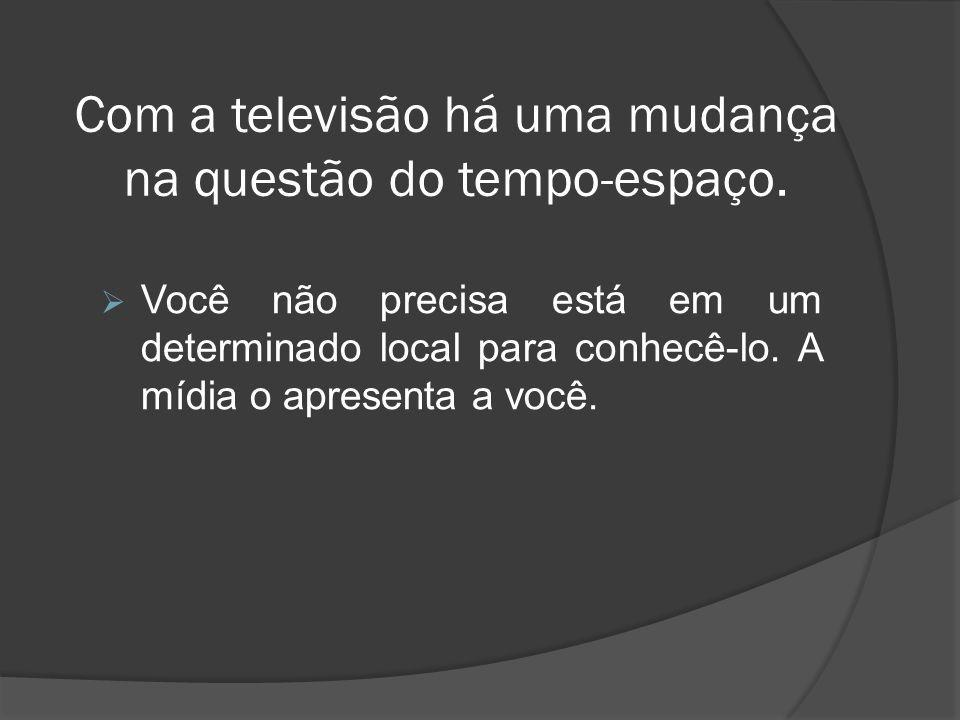 Com a televisão há uma mudança na questão do tempo-espaço.
