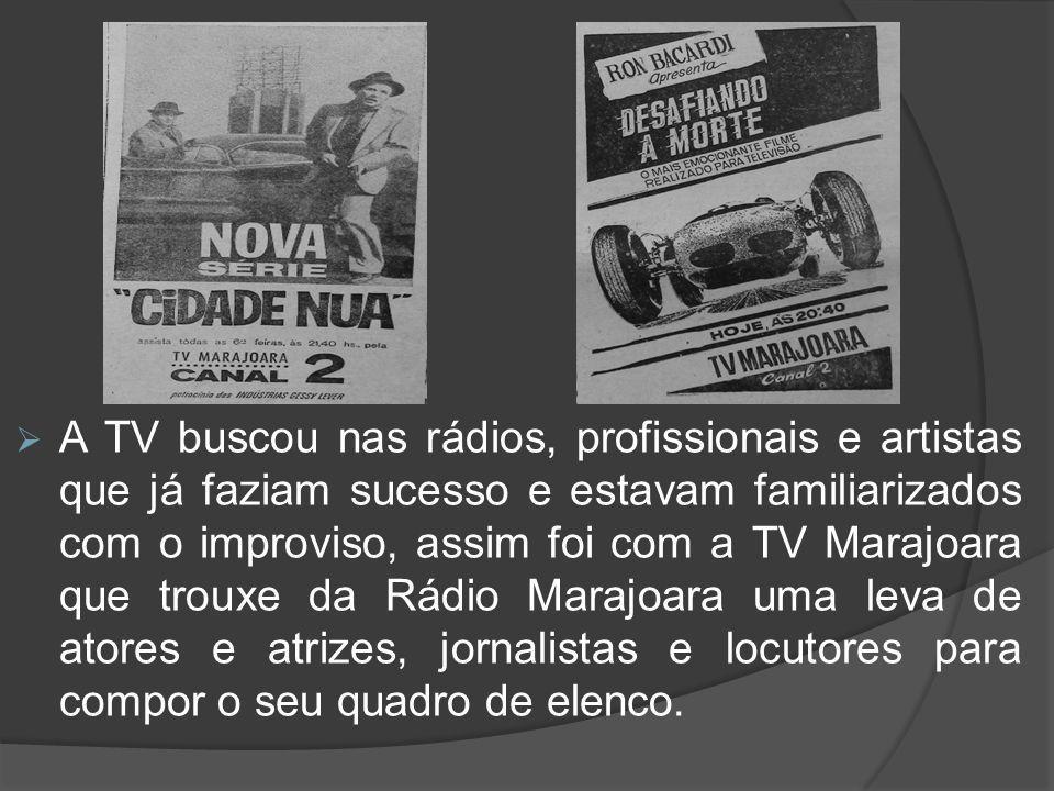 A TV buscou nas rádios, profissionais e artistas que já faziam sucesso e estavam familiarizados com o improviso, assim foi com a TV Marajoara que trouxe da Rádio Marajoara uma leva de atores e atrizes, jornalistas e locutores para compor o seu quadro de elenco.