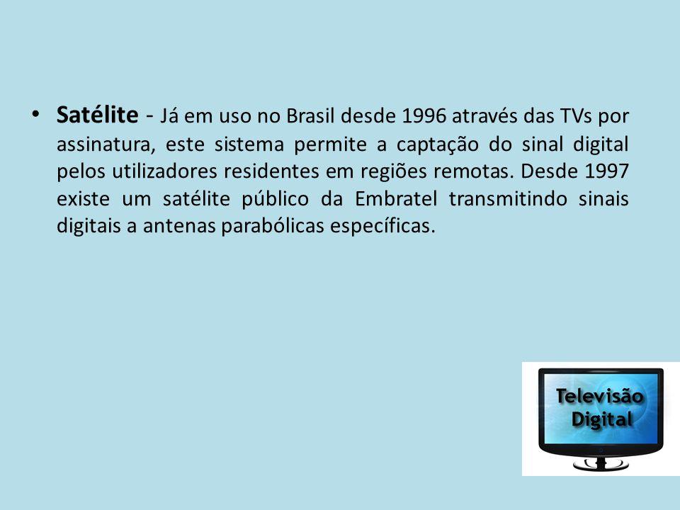 Satélite - Já em uso no Brasil desde 1996 através das TVs por assinatura, este sistema permite a captação do sinal digital pelos utilizadores residentes em regiões remotas.