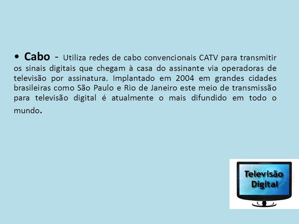 • Cabo - Utiliza redes de cabo convencionais CATV para transmitir os sinais digitais que chegam à casa do assinante via operadoras de televisão por assinatura.