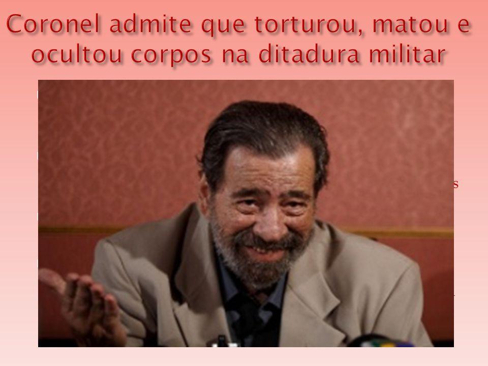 Coronel admite que torturou, matou e ocultou corpos na ditadura militar