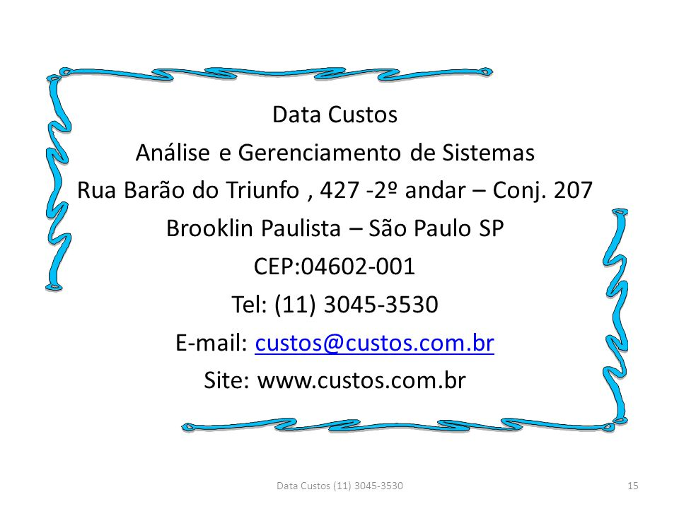 Data Custos Análise e Gerenciamento de Sistemas Rua Barão do Triunfo , 427 -2º andar – Conj. 207 Brooklin Paulista – São Paulo SP CEP:04602-001 Tel: (11) 3045-3530 E-mail: custos@custos.com.br Site: www.custos.com.br