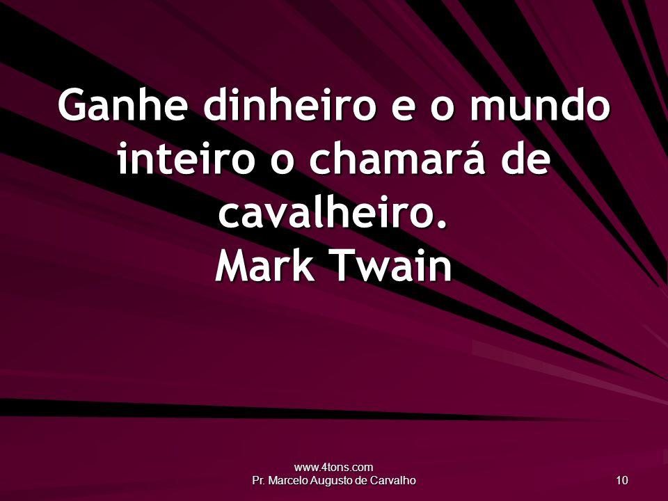 Ganhe dinheiro e o mundo inteiro o chamará de cavalheiro. Mark Twain