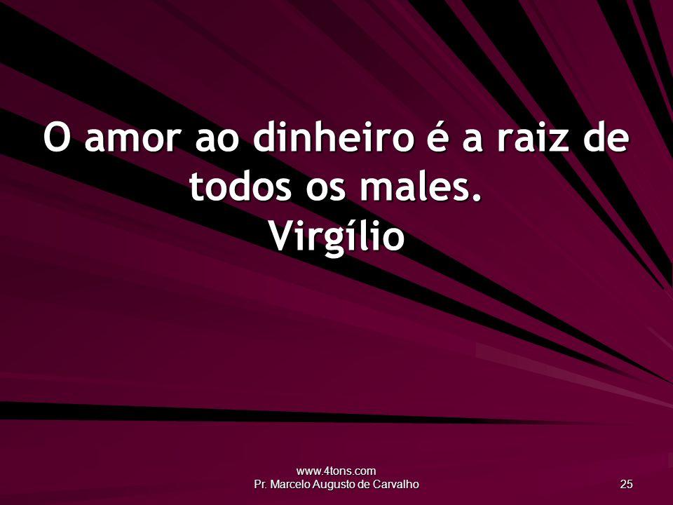 O amor ao dinheiro é a raiz de todos os males. Virgílio