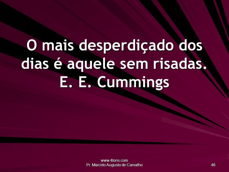 O mais desperdiçado dos dias é aquele sem risadas. E. E. Cummings
