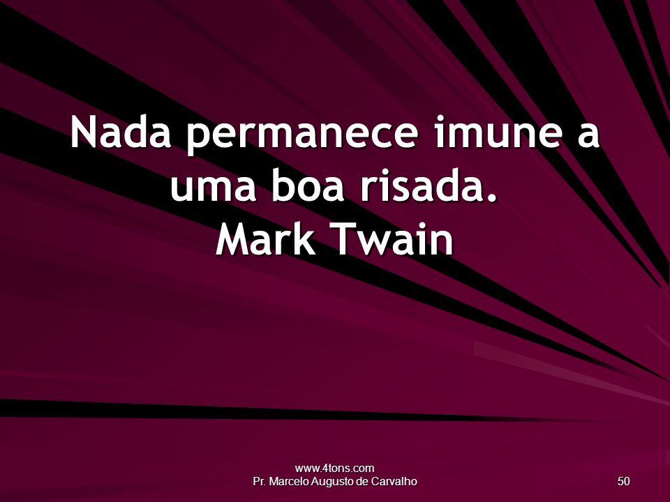 Nada permanece imune a uma boa risada. Mark Twain