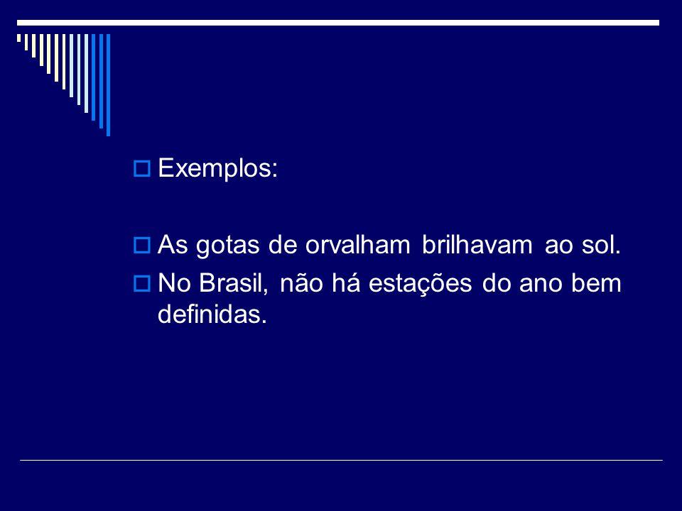 Exemplos: As gotas de orvalham brilhavam ao sol. No Brasil, não há estações do ano bem definidas.