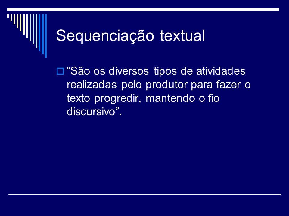 Sequenciação textual São os diversos tipos de atividades realizadas pelo produtor para fazer o texto progredir, mantendo o fio discursivo .