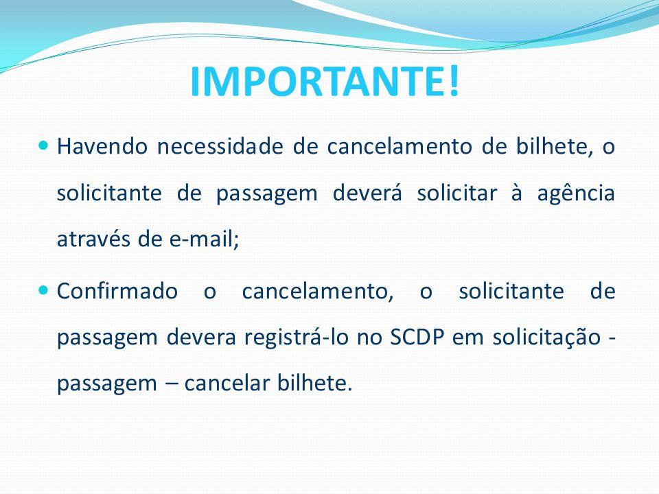 IMPORTANTE! Havendo necessidade de cancelamento de bilhete, o solicitante de passagem deverá solicitar à agência através de e-mail;
