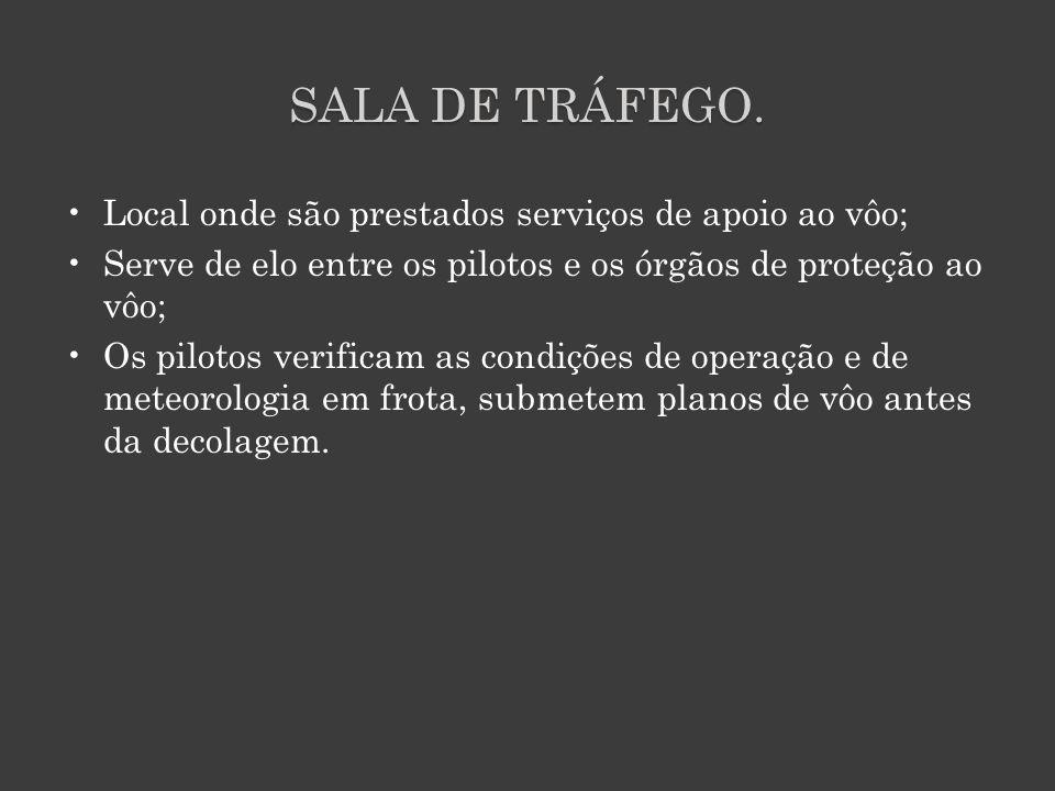 SALA DE TRÁFEGO. Local onde são prestados serviços de apoio ao vôo;