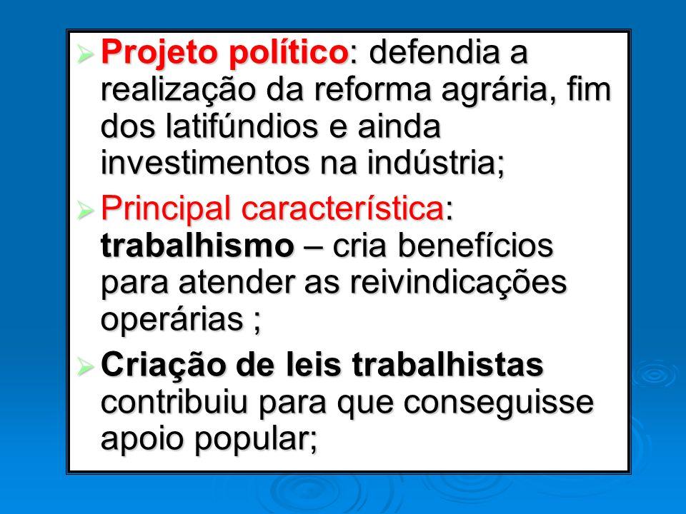 Projeto político: defendia a realização da reforma agrária, fim dos latifúndios e ainda investimentos na indústria;