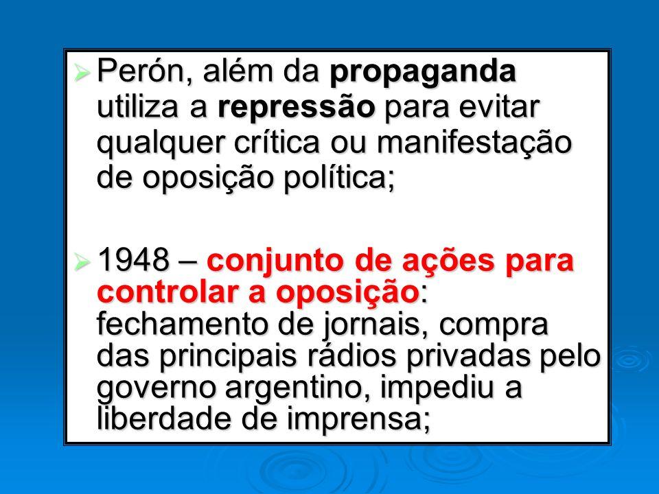 Perón, além da propaganda utiliza a repressão para evitar qualquer crítica ou manifestação de oposição política;