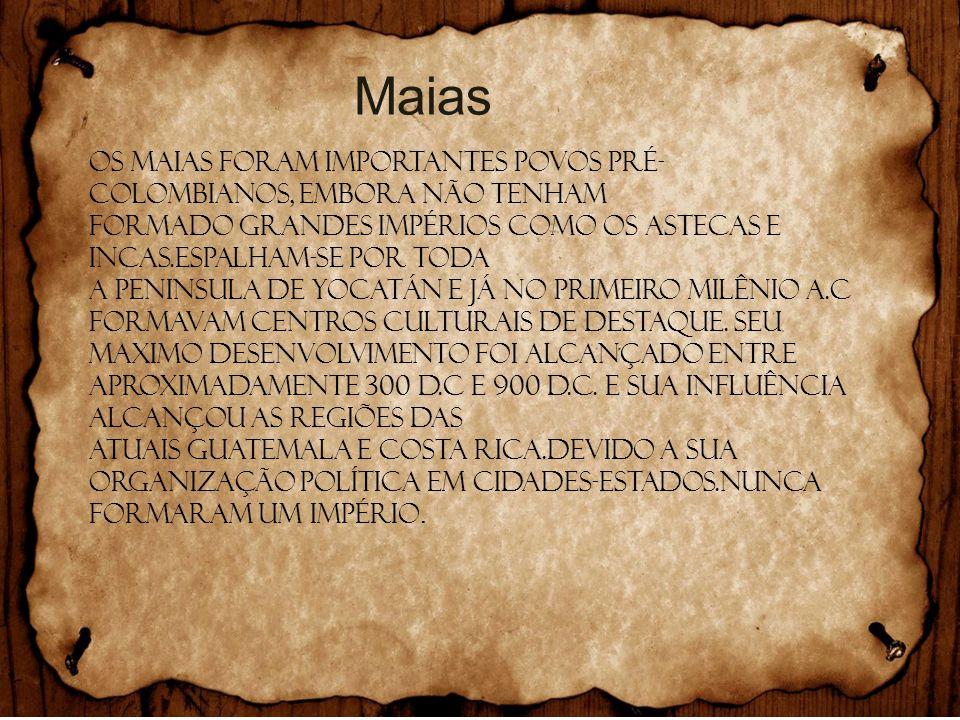 Maias Os MAIAS foram importantes povos pré-colombianos, embora não tenham. Formado grandes impérios como os ASTECAS e INCAS.Espalham-se por toda.