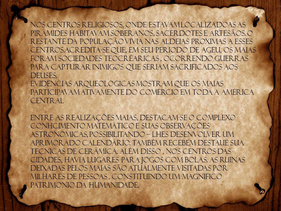 Nos centros religiosos, onde estavam localizadoas as pirâmides habitavam soberanos, sacerdotes e artesãos. O restante da população vivia nas aldeias proximas a esses centros.Acredita-se que, em seu periodo de ageu, os maias foram sociedades teocréaricas , ocorrendo guerras para capturar inimigos que seriam sacrificados aos deuses.