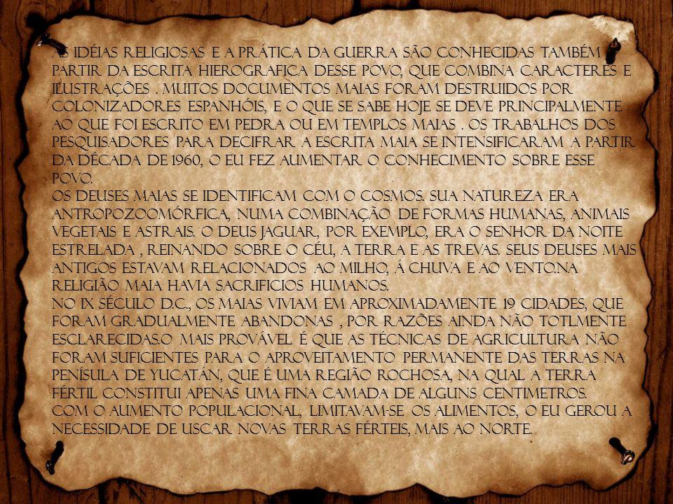 As idéias religiosas e a prática da guerra são conhecidas também a partir da escrita hierografica desse povo, que combina caracteres e ilustrações . Muitos documentos Maias foram destruidos por colonizadores espanhóis, e o que se sabe hoje se deve principalmente ao que foi escrito em pedra ou em templos Maias . Os trabalhos dos pesquisadores para decifrar a escrita maia se intensificaram a partir da década de 1960, o eu fez aumentar o conhecimento sobre esse povo.