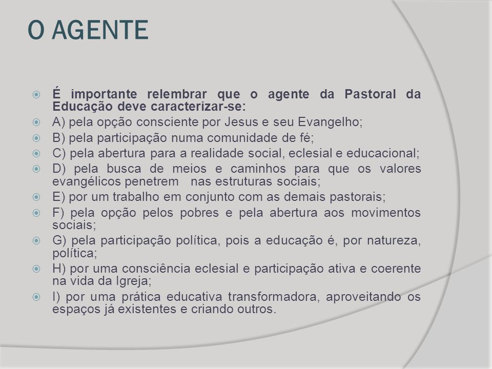 O AGENTE É importante relembrar que o agente da Pastoral da Educação deve caracterizar-se: A) pela opção consciente por Jesus e seu Evangelho;
