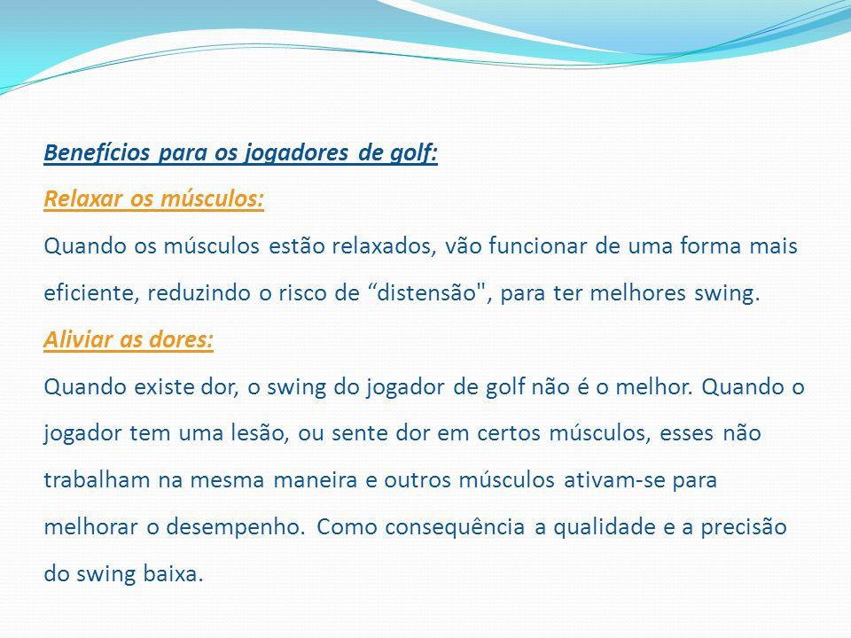 Benefícios para os jogadores de golf: Relaxar os músculos: Quando os músculos estão relaxados, vão funcionar de uma forma mais eficiente, reduzindo o risco de distensão , para ter melhores swing.