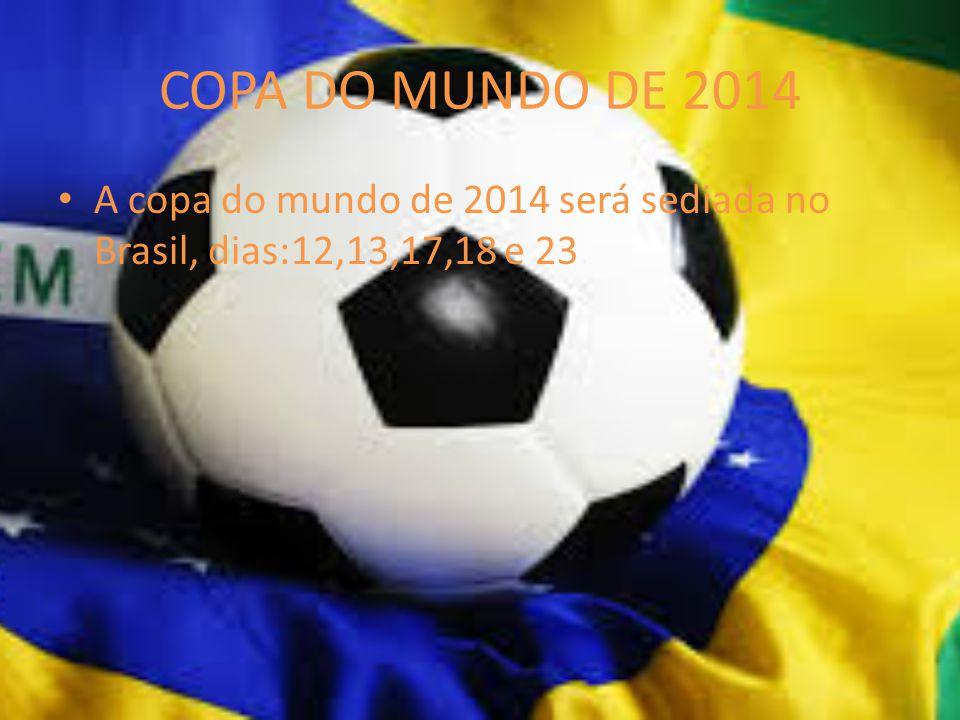 COPA DO MUNDO DE 2014 A copa do mundo de 2014 será sediada no Brasil, dias:12,13,17,18 e 23.