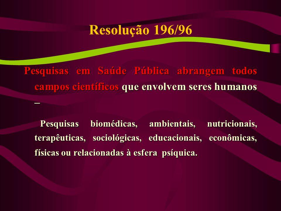 Resolução 196/96 Pesquisas em Saúde Pública abrangem todos campos científicos que envolvem seres humanos –