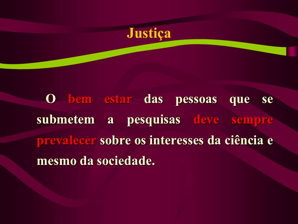 Justiça O bem estar das pessoas que se submetem a pesquisas deve sempre prevalecer sobre os interesses da ciência e mesmo da sociedade.
