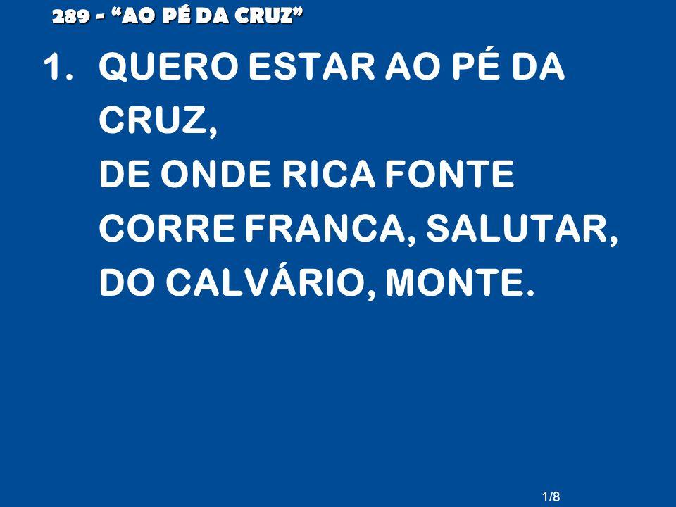 289 - AO PÉ DA CRUZ QUERO ESTAR AO PÉ DA CRUZ, DE ONDE RICA FONTE CORRE FRANCA, SALUTAR, DO CALVÁRIO, MONTE.