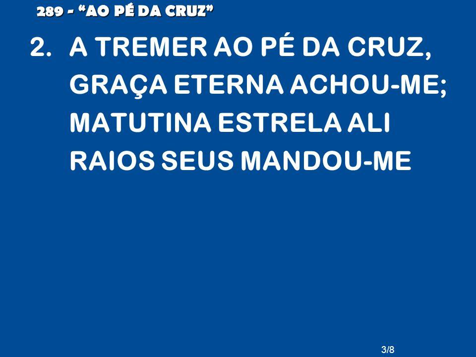 289 - AO PÉ DA CRUZ A TREMER AO PÉ DA CRUZ, GRAÇA ETERNA ACHOU-ME; MATUTINA ESTRELA ALI RAIOS SEUS MANDOU-ME.