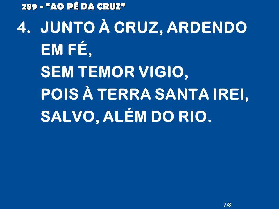 289 - AO PÉ DA CRUZ JUNTO À CRUZ, ARDENDO EM FÉ, SEM TEMOR VIGIO, POIS À TERRA SANTA IREI, SALVO, ALÉM DO RIO.