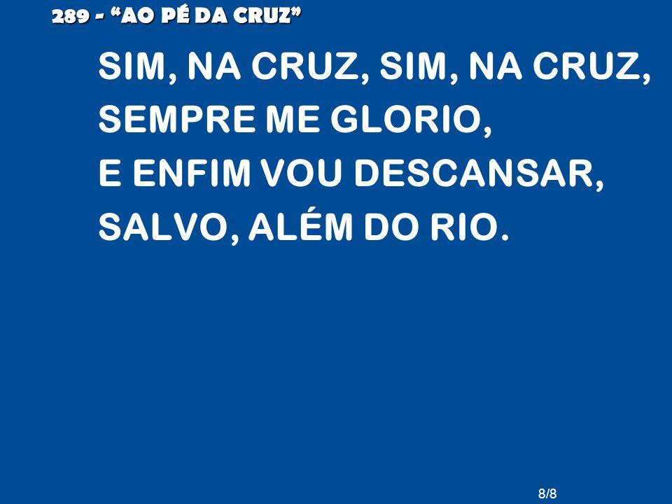 289 - AO PÉ DA CRUZ SIM, NA CRUZ, SIM, NA CRUZ, SEMPRE ME GLORIO, E ENFIM VOU DESCANSAR, SALVO, ALÉM DO RIO.