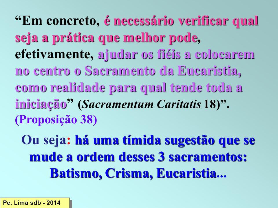 Em concreto, é necessário verificar qual seja a prática que melhor pode, efetivamente, ajudar os fiéis a colocarem no centro o Sacramento da Eucaristia, como realidade para qual tende toda a iniciação (Sacramentum Caritatis 18) . (Proposição 38)