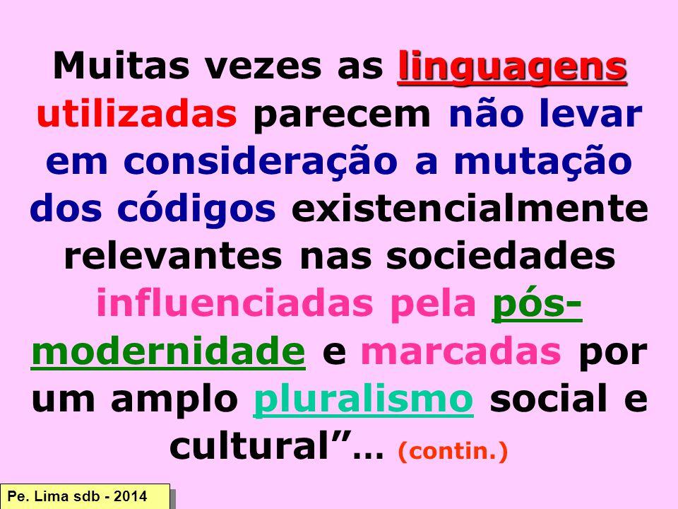 Muitas vezes as linguagens utilizadas parecem não levar em consideração a mutação dos códigos existencialmente relevantes nas sociedades influenciadas pela pós-modernidade e marcadas por um amplo pluralismo social e cultural ... (contin.)