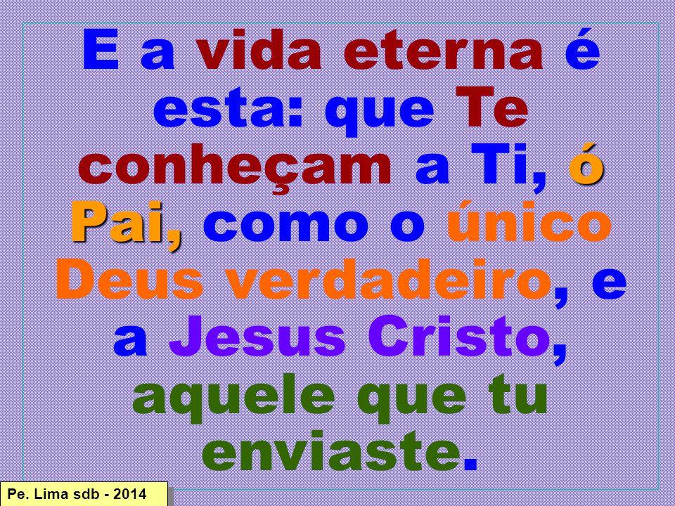 E a vida eterna é esta: que Te conheçam a Ti, ó Pai, como o único Deus verdadeiro, e a Jesus Cristo, aquele que tu enviaste.