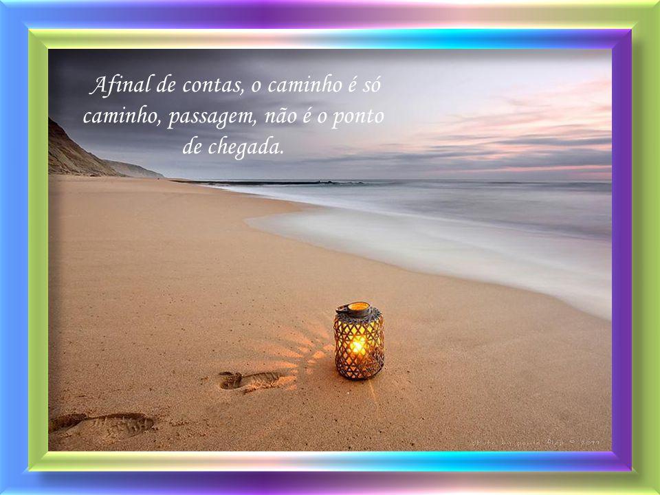 Afinal de contas, o caminho é só caminho, passagem, não é o ponto de chegada.