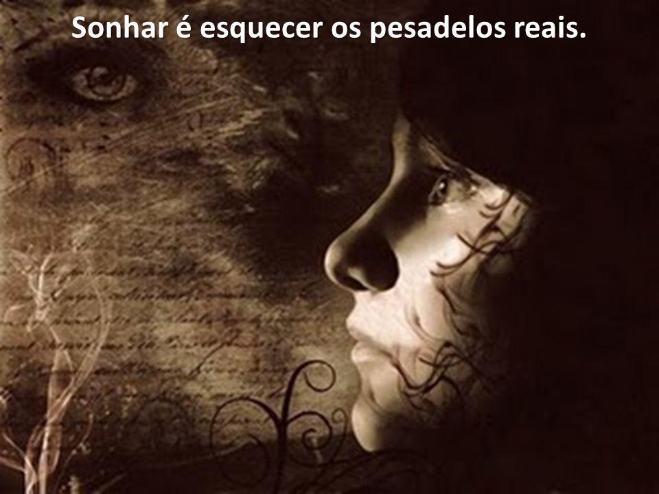 Sonhar é esquecer os pesadelos reais.